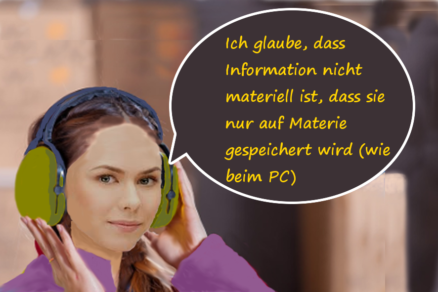 Ich glaube, dass Information nicht materiell ist.